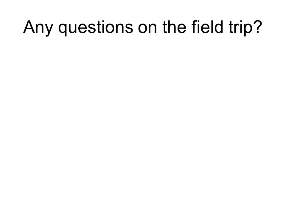 Any questions on the field trip?