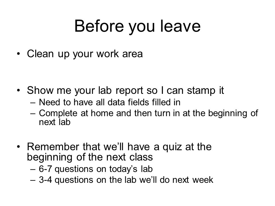 Before you leave Clean up your work area Show me your lab report so I can stamp it –Need to have all data fields filled in –Complete at home and then turn in at the beginning of next lab Remember that we'll have a quiz at the beginning of the next class –6-7 questions on today's lab –3-4 questions on the lab we'll do next week