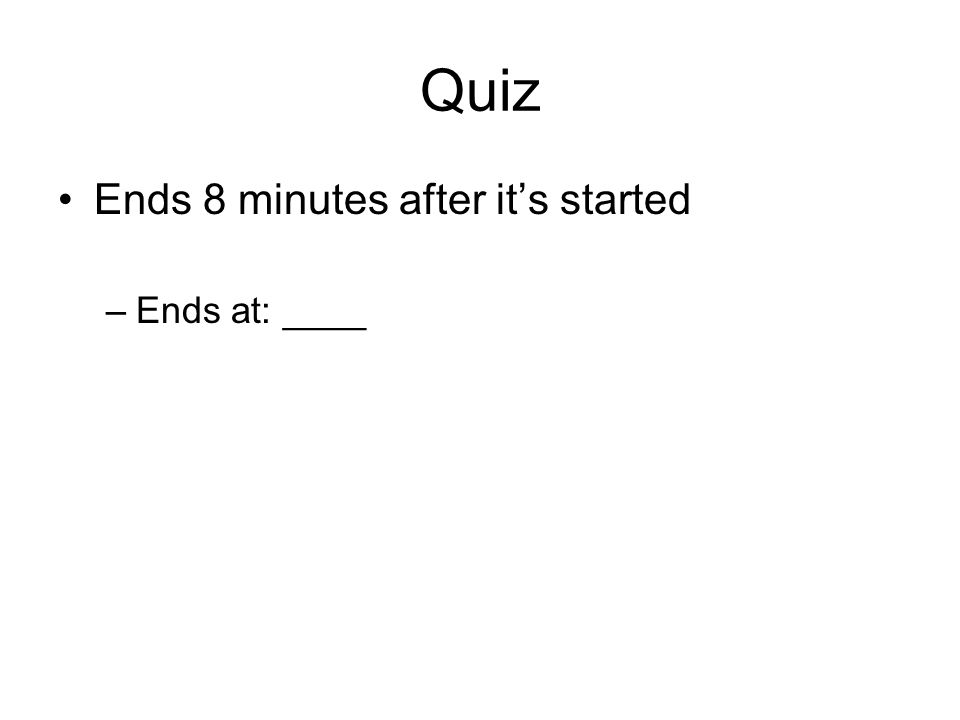 Quiz Ends 8 minutes after it's started –Ends at: ____