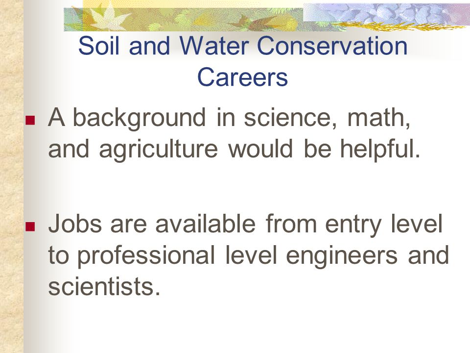 Soil and Water Conservation Careers A background in science, math, and agriculture would be helpful.