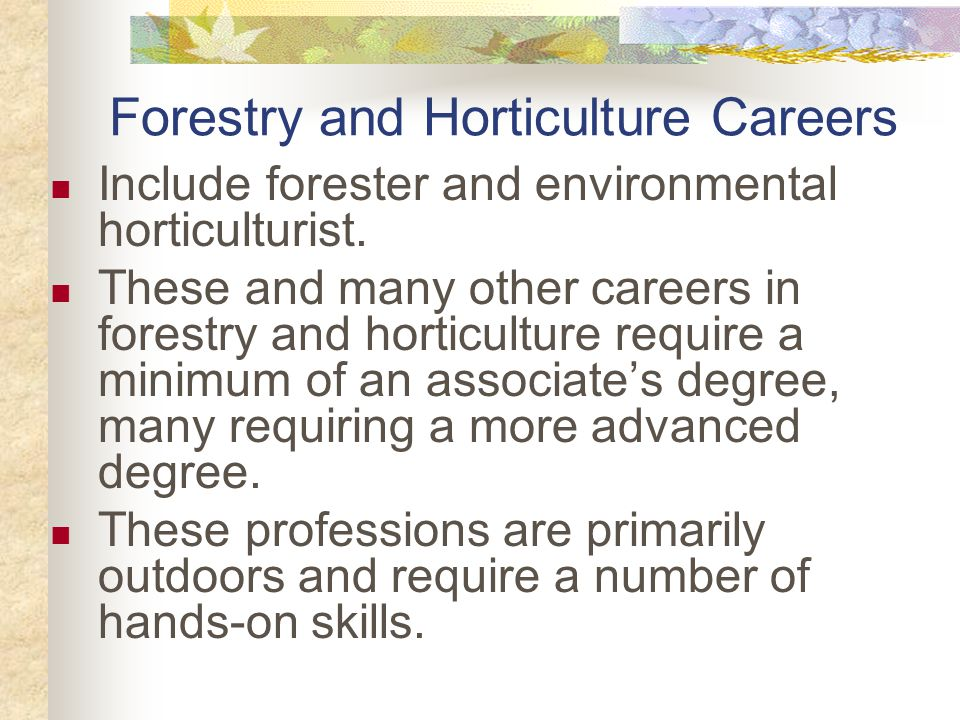 Forestry and Horticulture Careers Include forester and environmental horticulturist.