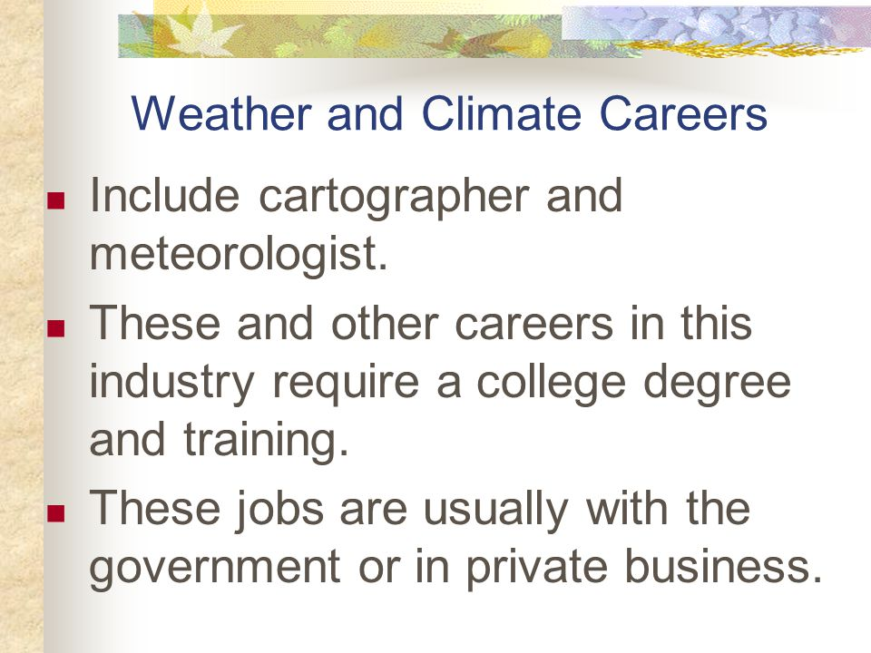 Weather and Climate Careers Include cartographer and meteorologist.