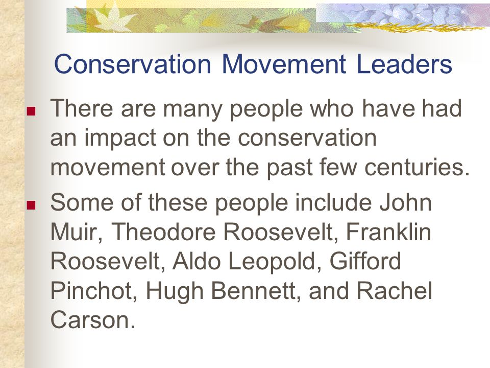 Conservation Movement Leaders There are many people who have had an impact on the conservation movement over the past few centuries.