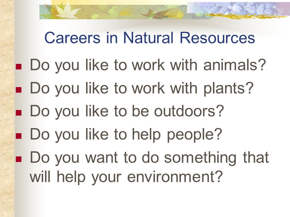 Careers in Natural Resources Do you like to work with animals.