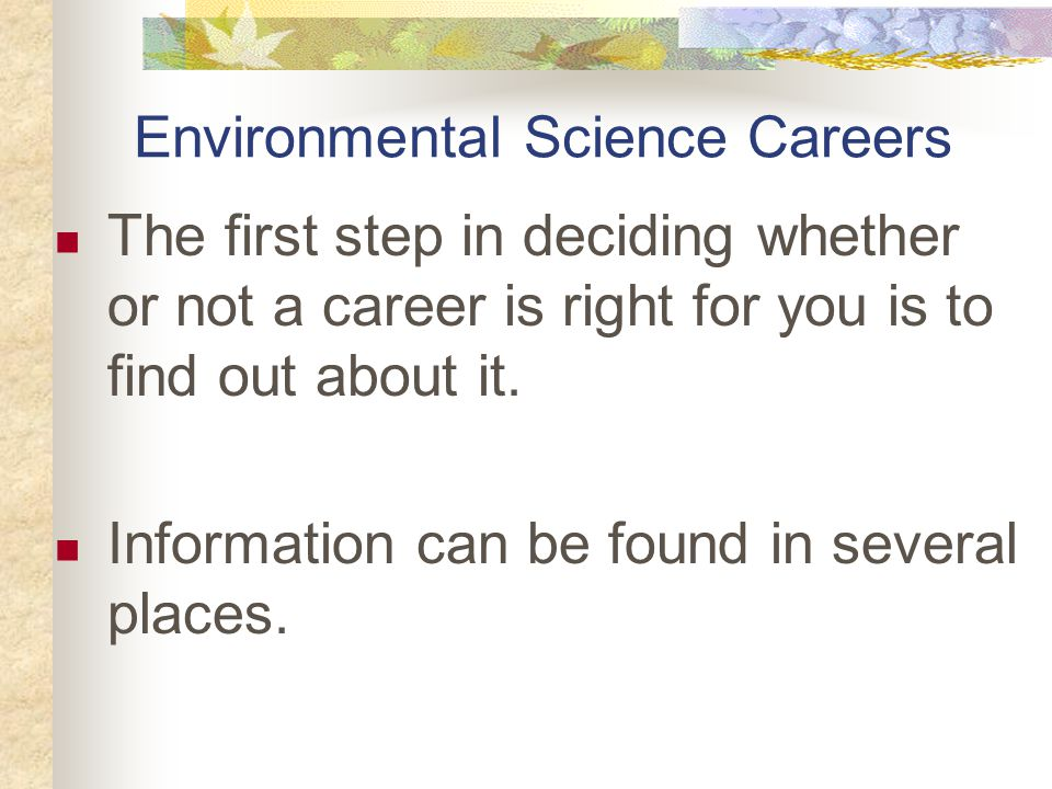 Environmental Science Careers The first step in deciding whether or not a career is right for you is to find out about it.