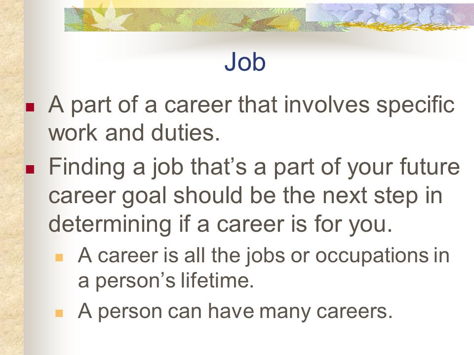 Job A part of a career that involves specific work and duties.