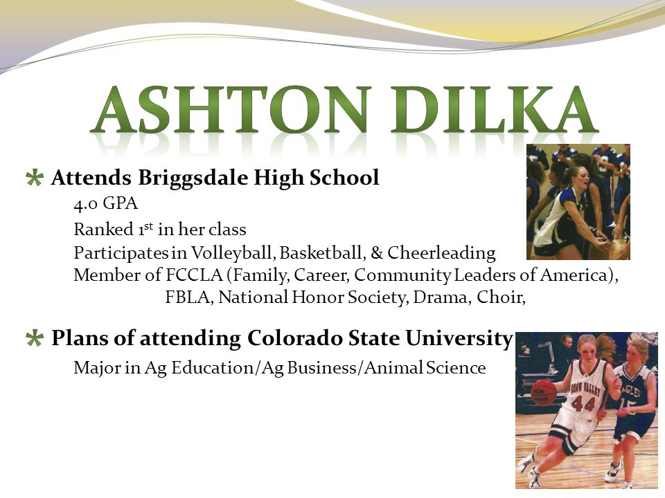 Attends Briggsdale High School 4.0 GPA Ranked 1 st in her class Participates in Volleyball, Basketball, & Cheerleading Member of FCCLA (Family, Career, Community Leaders of America), FBLA, National Honor Society, Drama, Choir, Plans of attending Colorado State University Major in Ag Education/Ag Business/Animal Science