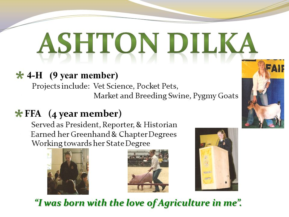 "4-H (9 year member) FFA (4 year member) Served as President, Reporter, & Historian ""I was born with the love of Agriculture in me"". Earned her Greenha"