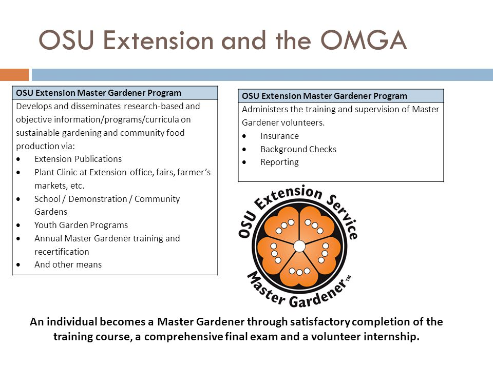 OSU Extension and the OMGA OSU Extension Master Gardener Program Develops and disseminates research-based and objective information/programs/curricula on sustainable gardening and community food production via:  Extension Publications  Plant Clinic at Extension office, fairs, farmer's markets, etc.
