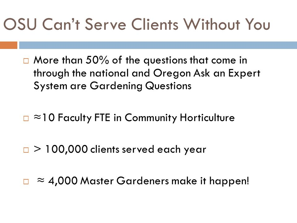 OSU Can't Serve Clients Without You  More than 50% of the questions that come in through the national and Oregon Ask an Expert System are Gardening Questions  ≈10 Faculty FTE in Community Horticulture  > 100,000 clients served each year  ≈ 4,000 Master Gardeners make it happen!