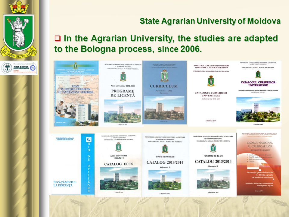 State Agrarian University of Moldova  In the Agrarian University, the studies are adapted to the Bologna process, since 2006.