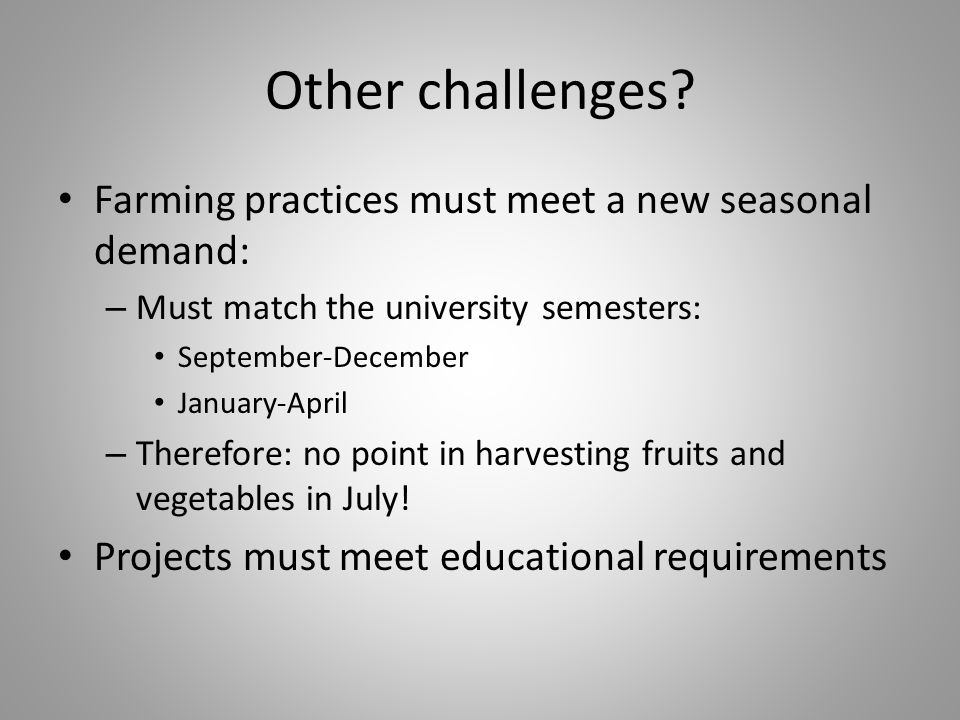 Other challenges? Farming practices must meet a new seasonal demand: – Must match the university semesters: September-December January-April – Therefo