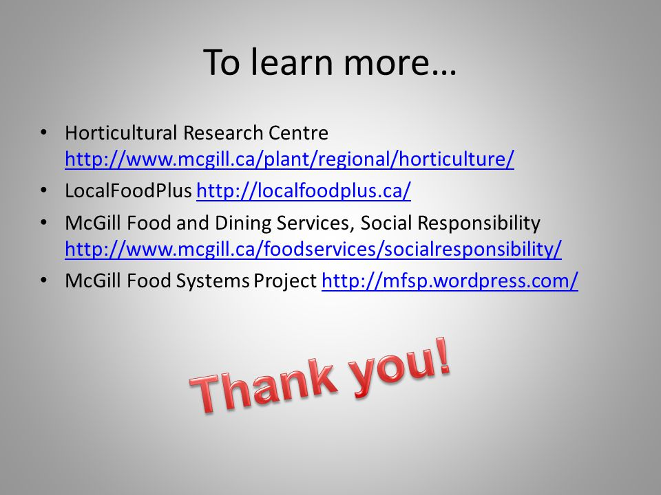 To learn more… Horticultural Research Centre http://www.mcgill.ca/plant/regional/horticulture/ http://www.mcgill.ca/plant/regional/horticulture/ LocalFoodPlus http://localfoodplus.ca/http://localfoodplus.ca/ McGill Food and Dining Services, Social Responsibility http://www.mcgill.ca/foodservices/socialresponsibility/ http://www.mcgill.ca/foodservices/socialresponsibility/ McGill Food Systems Project http://mfsp.wordpress.com/http://mfsp.wordpress.com/