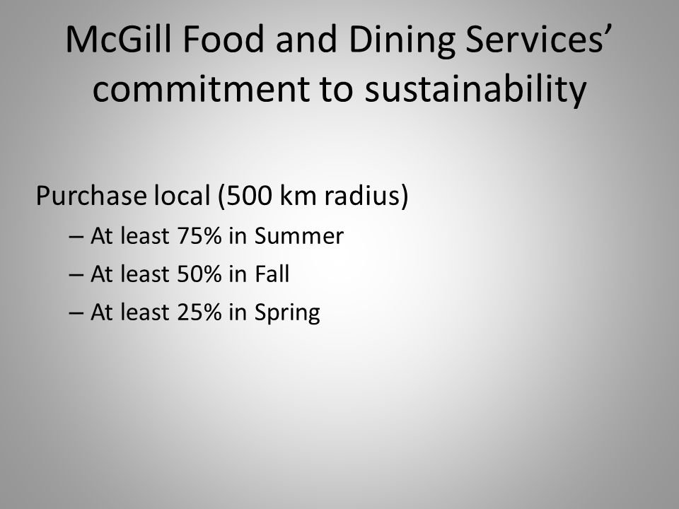 McGill Food and Dining Services' commitment to sustainability Purchase local (500 km radius) – At least 75% in Summer – At least 50% in Fall – At least 25% in Spring
