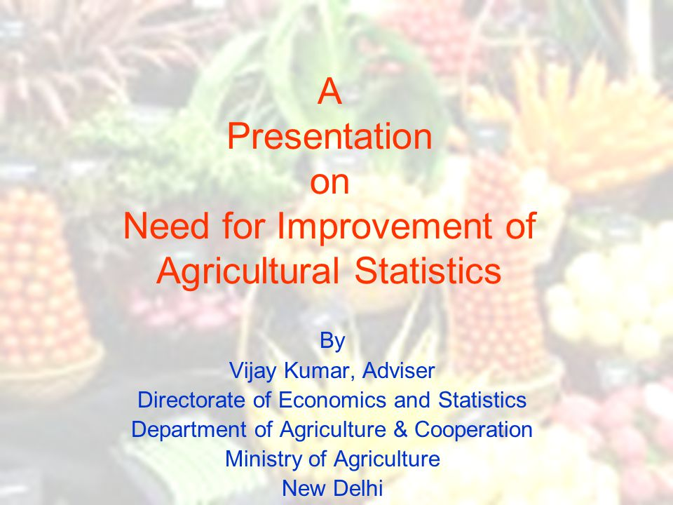 A Presentation on Need for Improvement of Agricultural Statistics By Vijay Kumar, Adviser Directorate of Economics and Statistics Department of Agricu