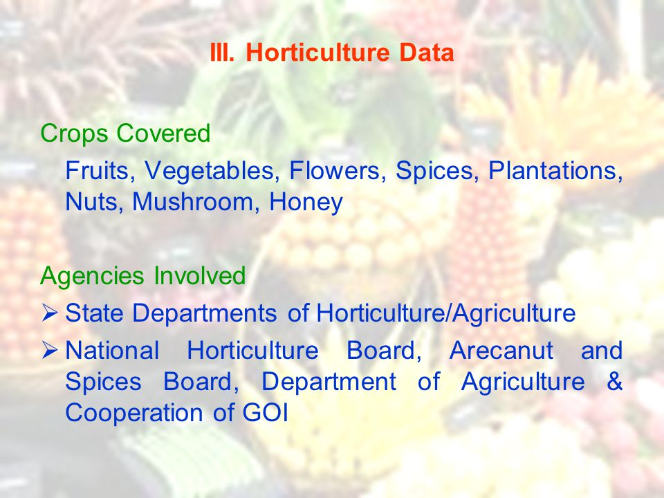 III. Horticulture Data Crops Covered Fruits, Vegetables, Flowers, Spices, Plantations, Nuts, Mushroom, Honey Agencies Involved  State Departments of