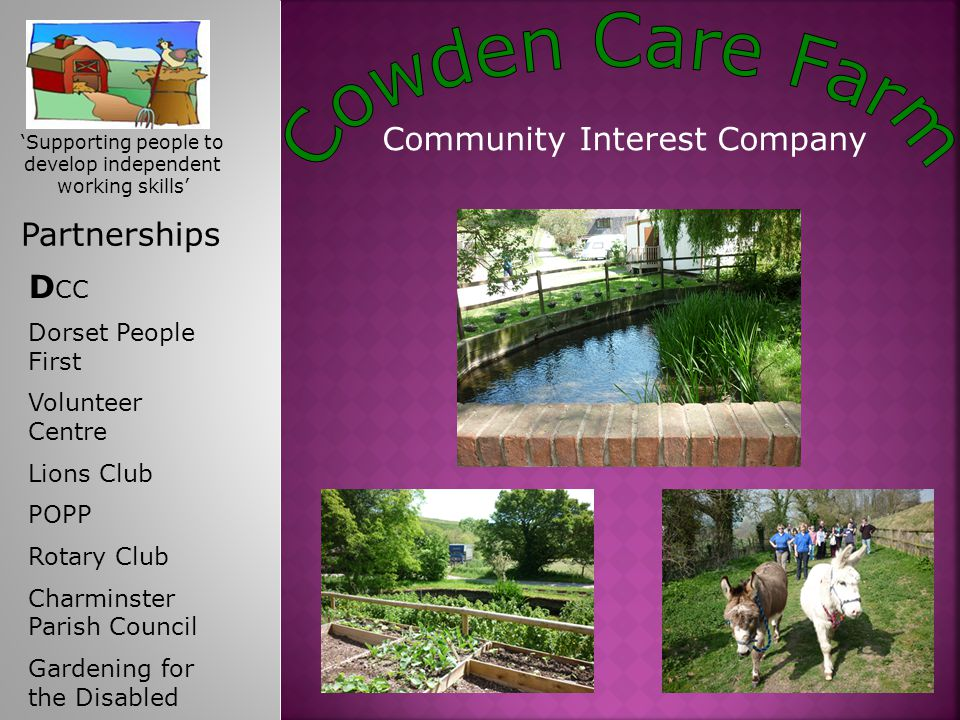 Community Interest Company Partnerships D CC Dorset People First Volunteer Centre Lions Club POPP Rotary Club Charminster Parish Council Gardening for the Disabled 'Supporting people to develop independent working skills'