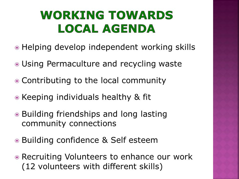  Helping develop independent working skills  Using Permaculture and recycling waste  Contributing to the local community  Keeping individuals healthy & fit  Building friendships and long lasting community connections  Building confidence & Self esteem  Recruiting Volunteers to enhance our work (12 volunteers with different skills)