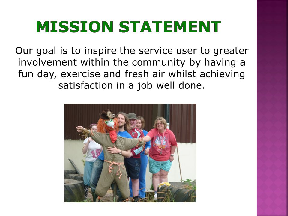 Our goal is to inspire the service user to greater involvement within the community by having a fun day, exercise and fresh air whilst achieving satisfaction in a job well done.