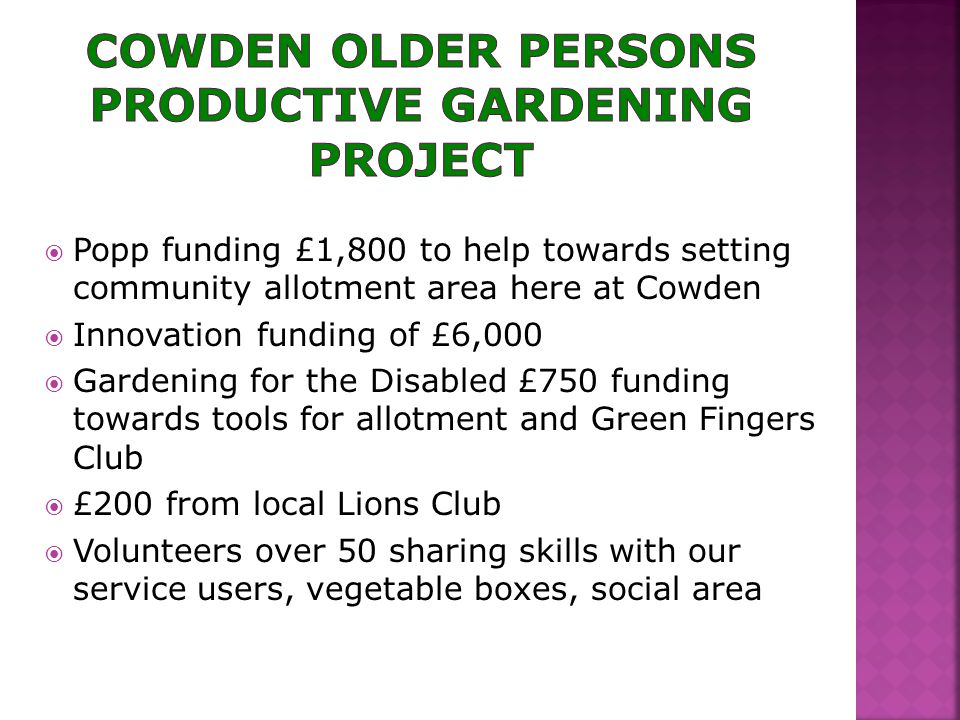  Popp funding £1,800 to help towards setting community allotment area here at Cowden  Innovation funding of £6,000  Gardening for the Disabled £750 funding towards tools for allotment and Green Fingers Club  £200 from local Lions Club  Volunteers over 50 sharing skills with our service users, vegetable boxes, social area
