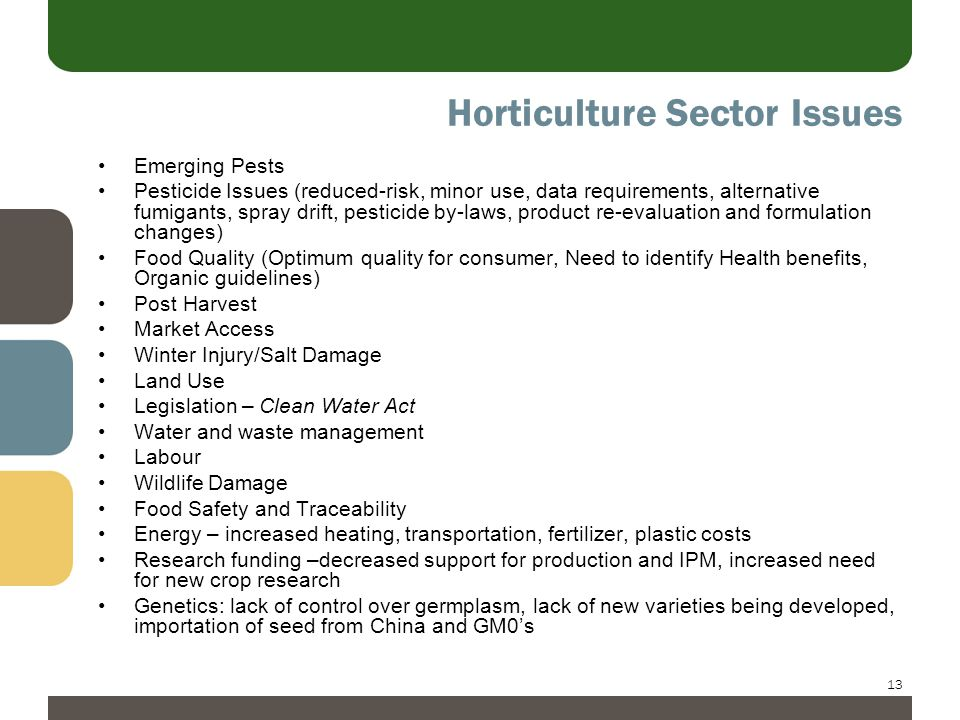 13 Horticulture Sector Issues Emerging Pests Pesticide Issues (reduced-risk, minor use, data requirements, alternative fumigants, spray drift, pesticide by-laws, product re-evaluation and formulation changes) Food Quality (Optimum quality for consumer, Need to identify Health benefits, Organic guidelines) Post Harvest Market Access Winter Injury/Salt Damage Land Use Legislation – Clean Water Act Water and waste management Labour Wildlife Damage Food Safety and Traceability Energy – increased heating, transportation, fertilizer, plastic costs Research funding –decreased support for production and IPM, increased need for new crop research Genetics: lack of control over germplasm, lack of new varieties being developed, importation of seed from China and GM0's