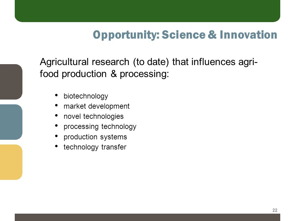 22 Opportunity: Science & Innovation Agricultural research (to date) that influences agri- food production & processing: biotechnology market development novel technologies processing technology production systems technology transfer
