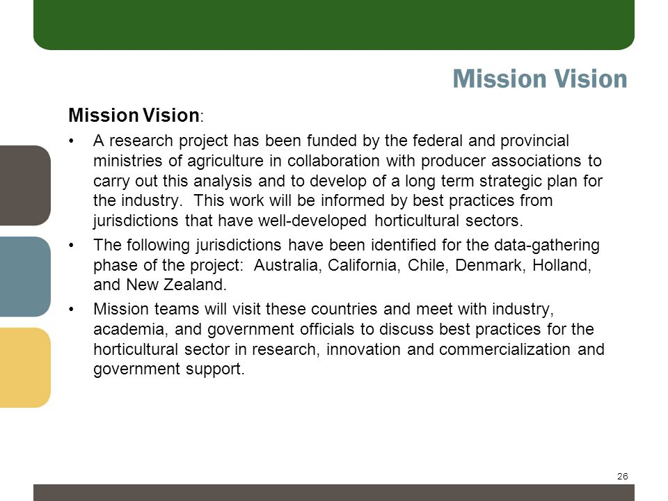 26 Mission Vision Mission Vision : A research project has been funded by the federal and provincial ministries of agriculture in collaboration with producer associations to carry out this analysis and to develop of a long term strategic plan for the industry.