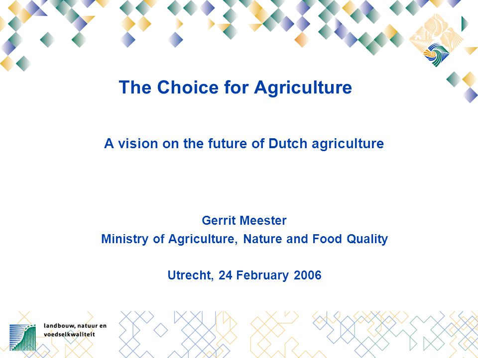 The Choice for Agriculture A vision on the future of Dutch agriculture Gerrit Meester Ministry of Agriculture, Nature and Food Quality Utrecht, 24 Feb