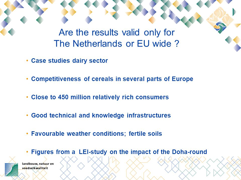Are the results valid only for The Netherlands or EU wide ? Case studies dairy sector Competitiveness of cereals in several parts of Europe Close to 4
