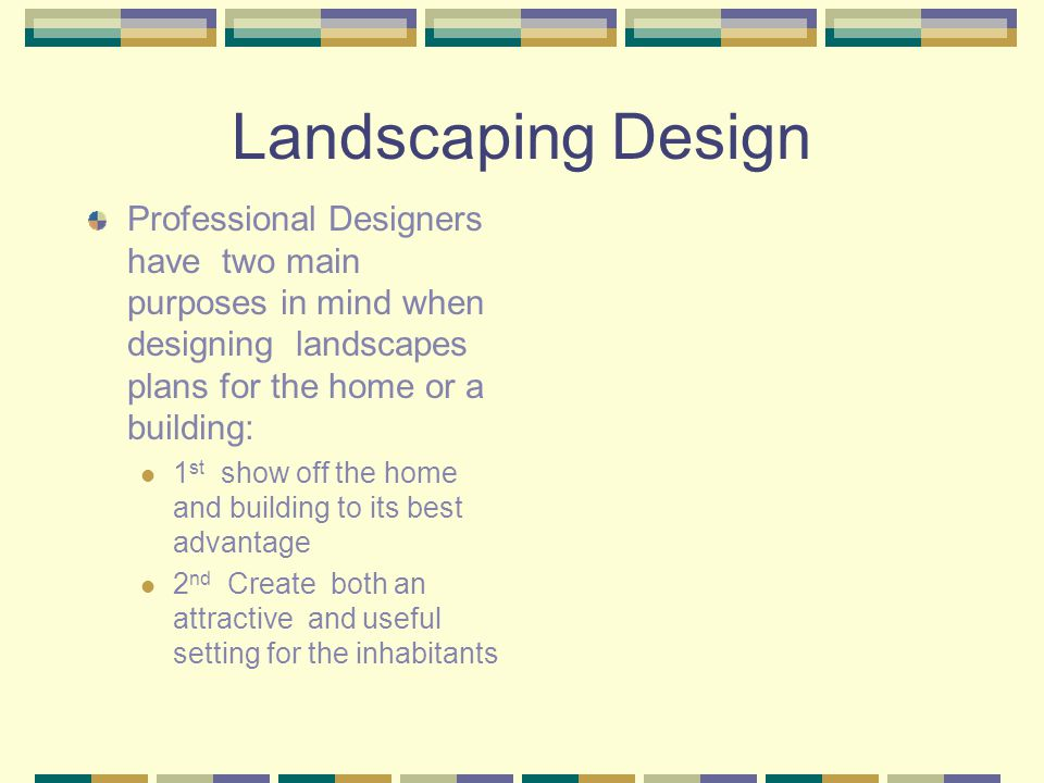 Landscaping Design Professional Designers have two main purposes in mind when designing landscapes plans for the home or a building: 1 st show off the home and building to its best advantage 2 nd Create both an attractive and useful setting for the inhabitants