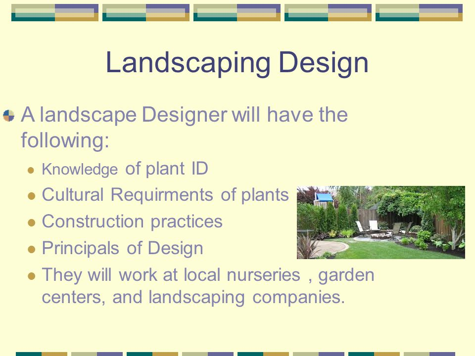 Landscaping Design A landscape Designer will have the following: Knowledge of plant ID Cultural Requirments of plants Construction practices Principals of Design They will work at local nurseries, garden centers, and landscaping companies.