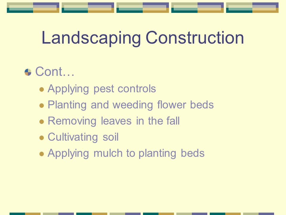 Landscaping Construction Cont… Applying pest controls Planting and weeding flower beds Removing leaves in the fall Cultivating soil Applying mulch to planting beds