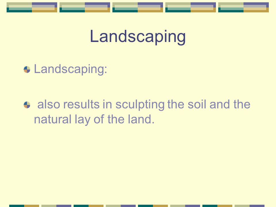 Landscaping Landscaping: also results in sculpting the soil and the natural lay of the land.