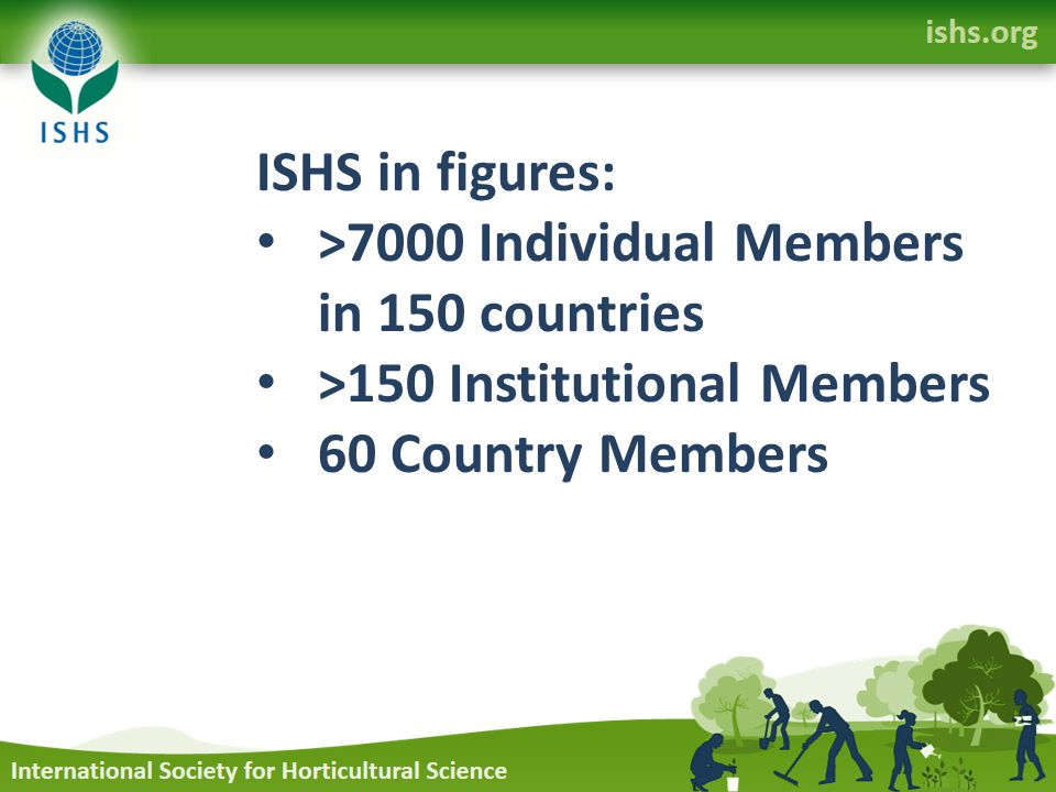 ISHS in figures: >7000 Individual Members in 150 countries >150 Institutional Members 60 Country Members