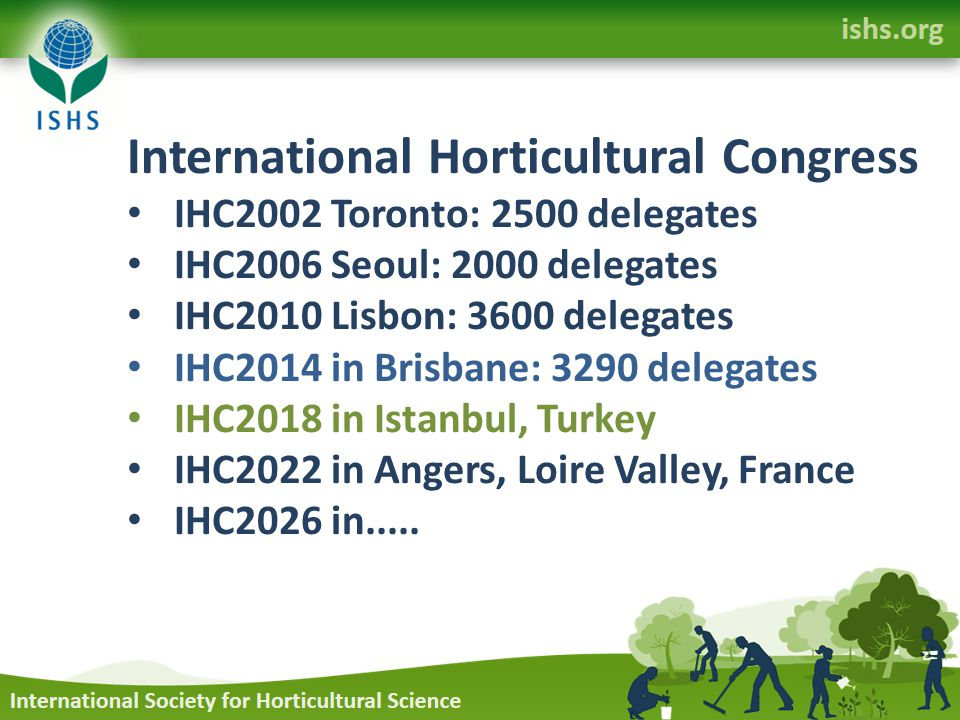 International Horticultural Congress IHC2002 Toronto: 2500 delegates IHC2006 Seoul: 2000 delegates IHC2010 Lisbon: 3600 delegates IHC2014 in Brisbane: 3290 delegates IHC2018 in Istanbul, Turkey IHC2022 in Angers, Loire Valley, France IHC2026 in.....