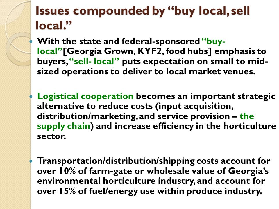 Issues compounded by buy local, sell local. With the state and federal-sponsored buy- local [Georgia Grown, KYF2, food hubs] emphasis to buyers, sell- local puts expectation on small to mid- sized operations to deliver to local market venues.