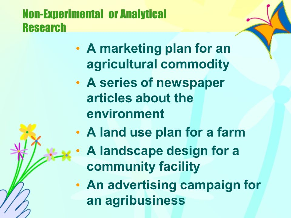 Non-Experimental or Analytical Research Students choose an agricultural problem that is not amenable to experimentation and design a plan to investiga