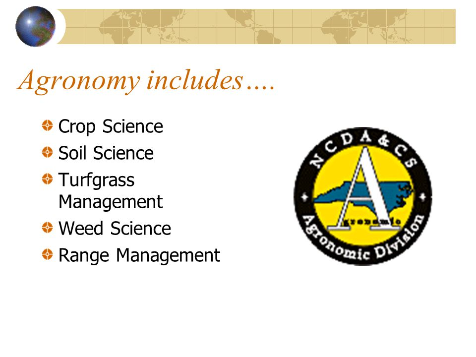 What is Agronomy? The application of soil and plant sciences to land management and crop production.