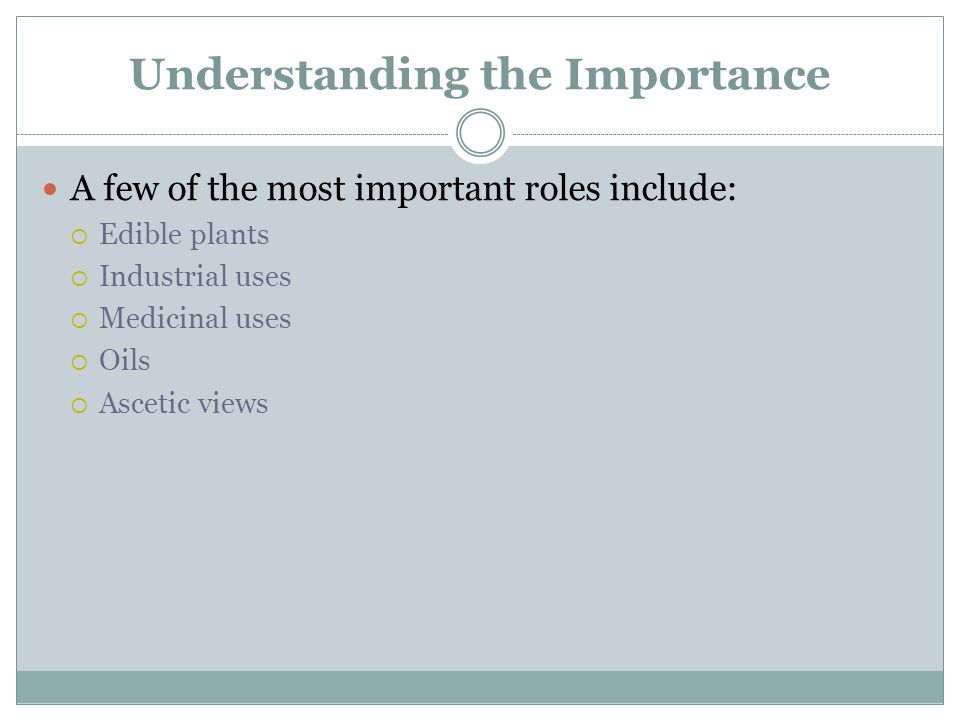 Understanding the Importance A few of the most important roles include:  Edible plants  Industrial uses  Medicinal uses  Oils  Ascetic views