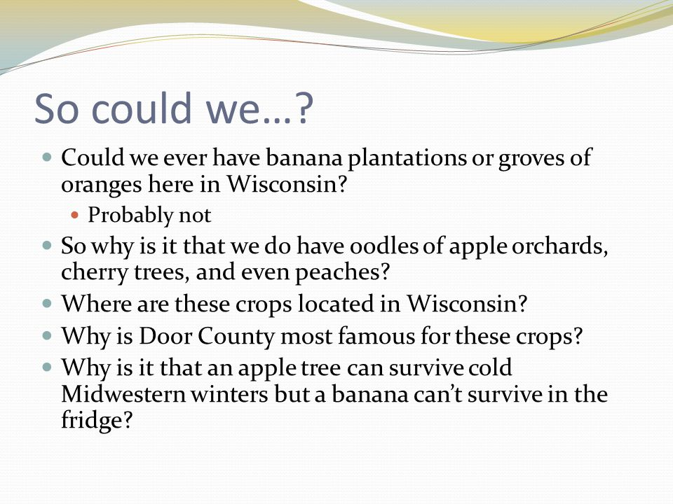So could we….Could we ever have banana plantations or groves of oranges here in Wisconsin.