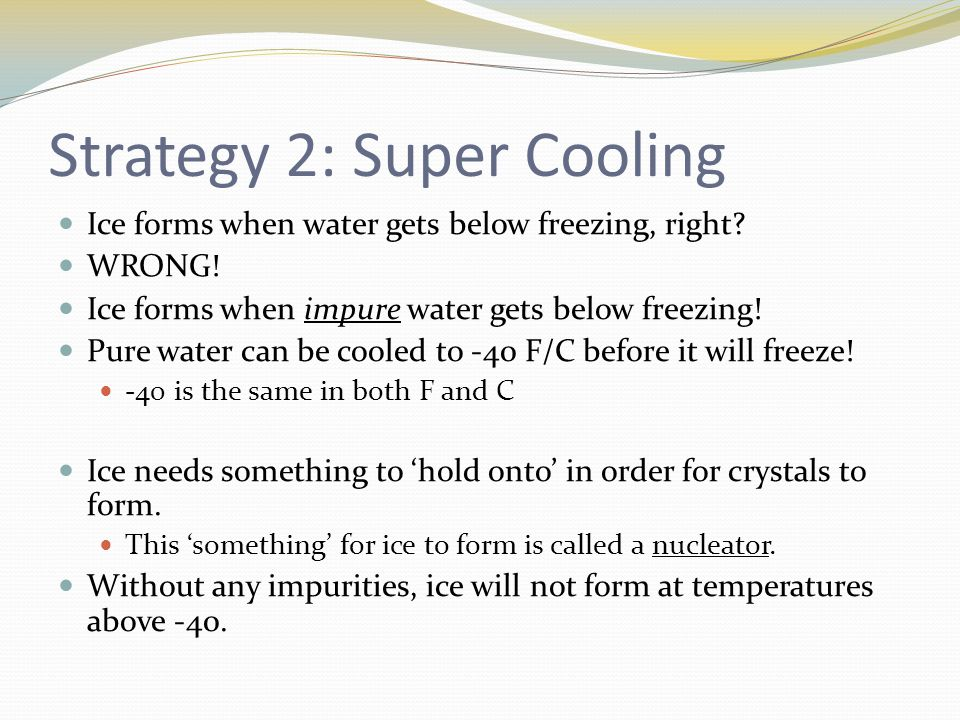 Strategy 2: Super Cooling Ice forms when water gets below freezing, right.