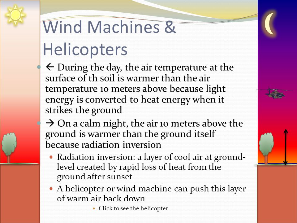Wind Machines & Helicopters  During the day, the air temperature at the surface of th soil is warmer than the air temperature 10 meters above because light energy is converted to heat energy when it strikes the ground  On a calm night, the air 10 meters above the ground is warmer than the ground itself because radiation inversion Radiation inversion: a layer of cool air at ground- level created by rapid loss of heat from the ground after sunset A helicopter or wind machine can push this layer of warm air back down Click to see the helicopter