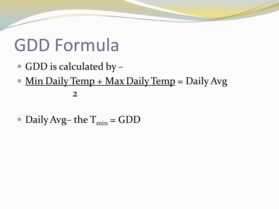 GDD Formula GDD is calculated by – Min Daily Temp + Max Daily Temp = Daily Avg 2 Daily Avg– the T min = GDD