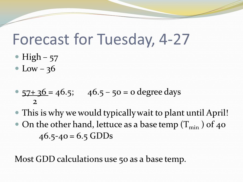 Forecast for Tuesday, 4-27 High – 57 Low – 36 57+ 36 = 46.5;46.5 – 50 = 0 degree days 2 This is why we would typically wait to plant until April.