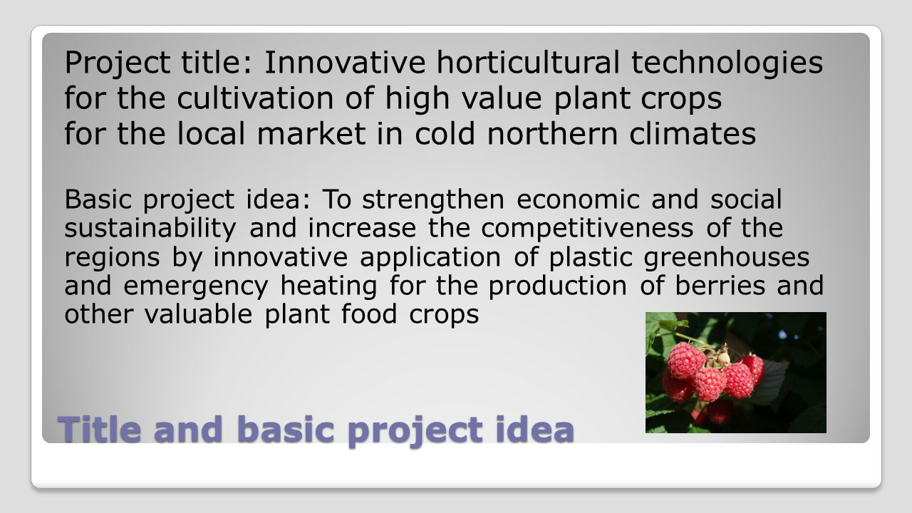 Major aims of main project To examine existing products and develop further affordable and durable plastic greenhouses and plastic tunnels that can withstand strong winds To test and develop sustainable emergency heating systems that can cost-effectively salvage crops from damage during cold spells To test an expanded range of berry crops, cultivars and horticultural techniques and develop protocols for growing these crops in North Atlantic region