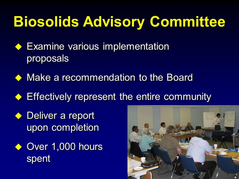 Biosolids Advisory Committee  Examine various implementation proposals  Make a recommendation to the Board  Effectively represent the entire commun