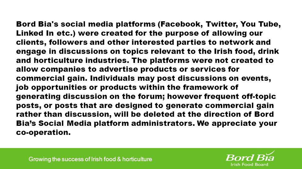 Growing the success of Irish food & horticulture Bord Bia s social media platforms (Facebook, Twitter, You Tube, Linked In etc.) were created for the purpose of allowing our clients, followers and other interested parties to network and engage in discussions on topics relevant to the Irish food, drink and horticulture industries.