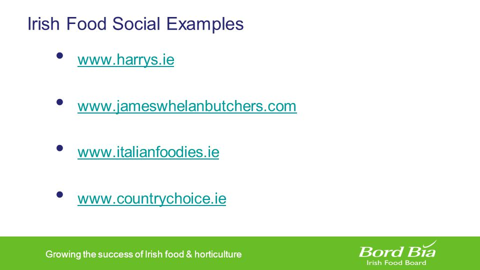 Growing the success of Irish food & horticulture Irish Food Social Examples www.harrys.ie www.jameswhelanbutchers.com www.italianfoodies.ie www.countr