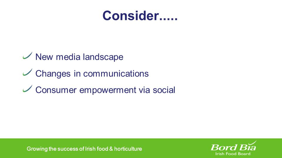 Growing the success of Irish food & horticulture Why Social Infinite opportunities Building brand awareness Promote company offerings Free channels – content sharing Crowd sourcing Direct engagement
