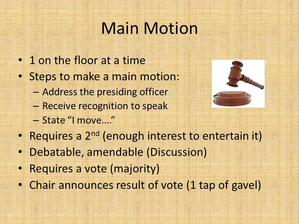 Main Motion 1 on the floor at a time Steps to make a main motion: – Address the presiding officer – Receive recognition to speak – State I move…. Requires a 2 nd (enough interest to entertain it) Debatable, amendable (Discussion) Requires a vote (majority) Chair announces result of vote (1 tap of gavel)